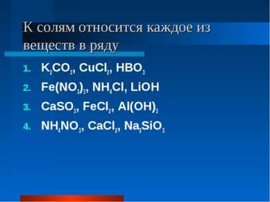 К солям относится каждое из веществ в ряду K2CO3, CuCl2, HBO3 Fe(NO3)3, NH4Cl...