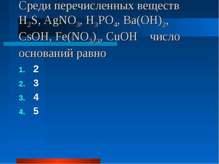 Среди перечисленных веществ H2S, AgNO3, H3PO4, Ba(OH)2, CsOH, Fe(NO3)3, CuOH ...