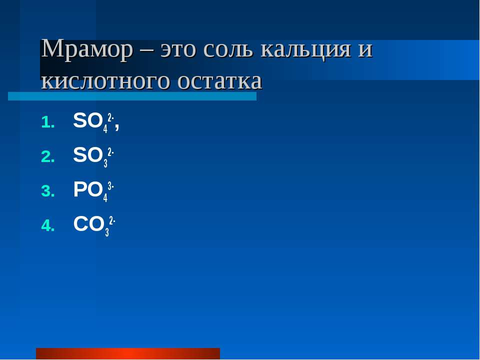 Мрамор – это соль кальция и кислотного остатка SO42-, SO32- PO43- CO32-