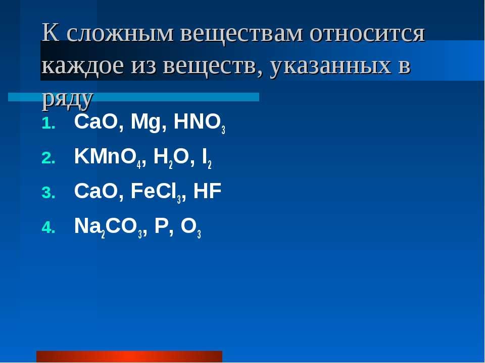 К сложным веществам относится каждое из веществ, указанных в ряду CaO, Mg, HN...