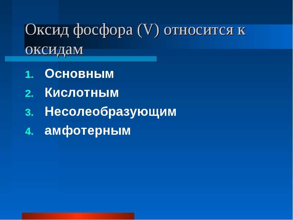 Оксид фосфора (V) относится к оксидам Основным Кислотным Несолеобразующим амф...