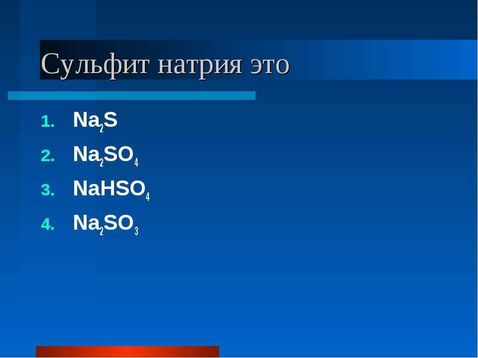 Сульфит натрия это Na2S Na2SO4 NaHSO4 Na2SO3