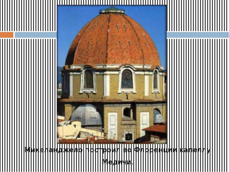 Микеланджело построил во Флоренции капеллу Медичи.