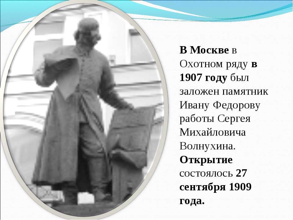 В Москве в Охотном ряду в 1907 году был заложен памятник Ивану Федорову работ...