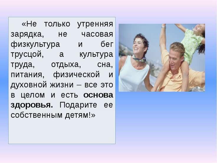«Не только утренняя зарядка, не часовая физкультура и бег трусцой, а культура...