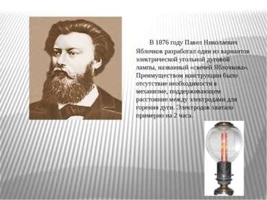 В1876 годуПавел Николаевич Яблочковразработал один из вариантов электричес...