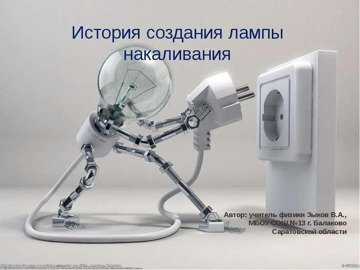 История создания лампы накаливания Автор: учитель физики Зыков В.А., МБОУ СОШ...