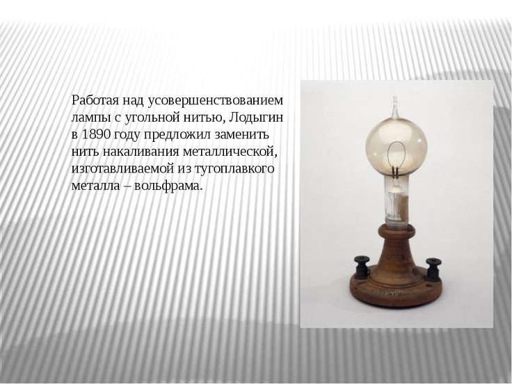 Работая над усовершенствованием лампы с угольной нитью, Лодыгин в 1890 году п...