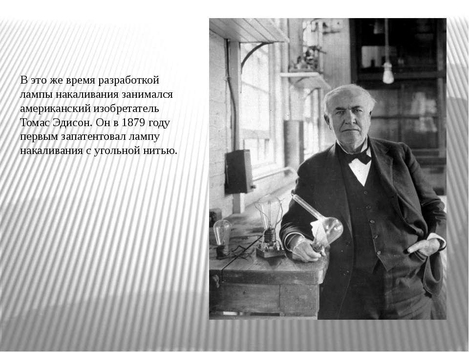 В это же время разработкой лампы накаливания занимался американский изобретат...
