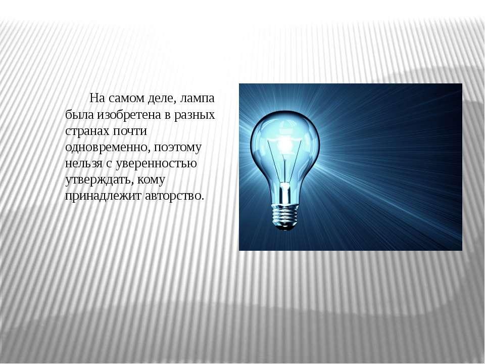 На самом деле, лампа была изобретена в разных странах почти одновременно, поэ...