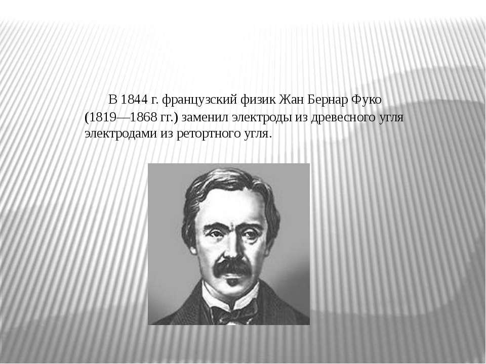 В 1844 г. французский физик Жан Бернар Фуко (1819—1868 гг.) заменил электроды...