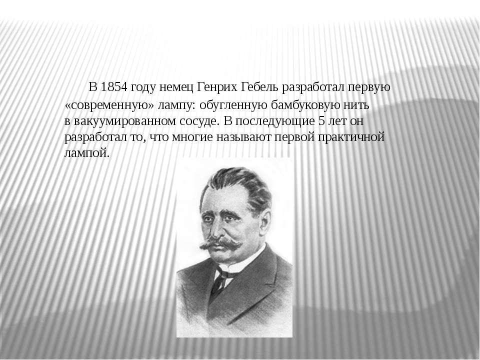 В1854 годунемецГенрих Гебельразработал первую «современную» лампу: обугле...