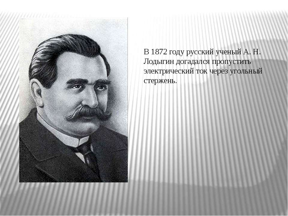 В 1872 году русский ученый А. Н. Лодыгин догадался пропустить электрический т...