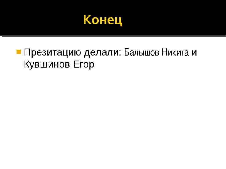 Презитацию делали: Балышов Никита и Кувшинов Егор