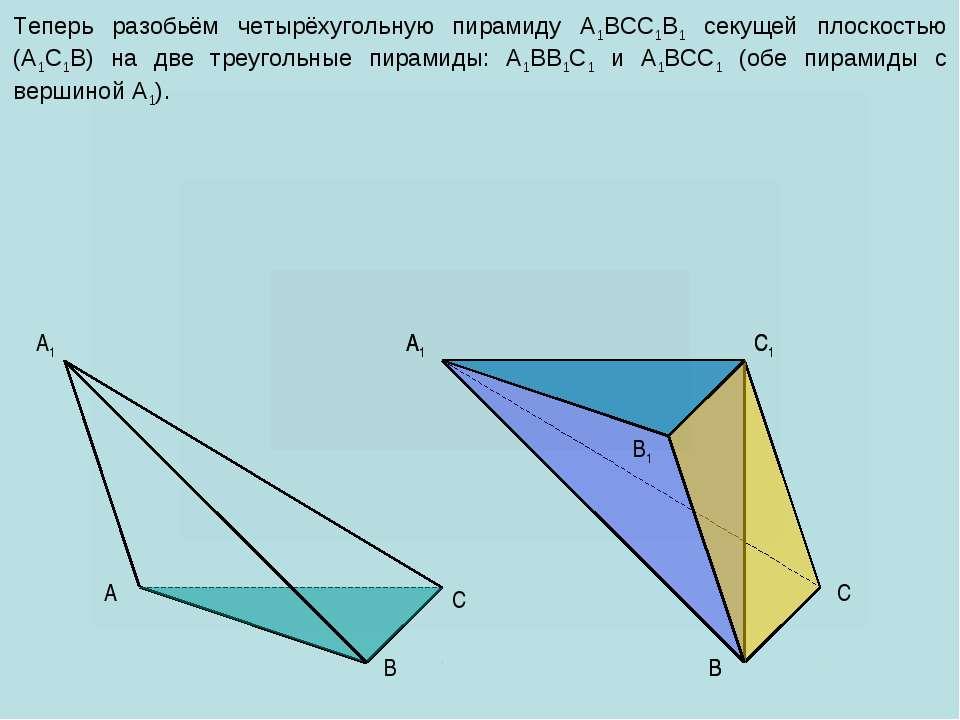 A C B1 A1 C1 C A1 B B Теперь разобьём четырёхугольную пирамиду A1BCC1B1 секущ...