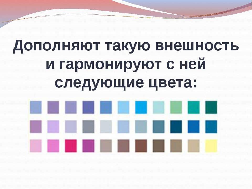 Дополняют такую внешность и гармонируют с ней следующие цвета: