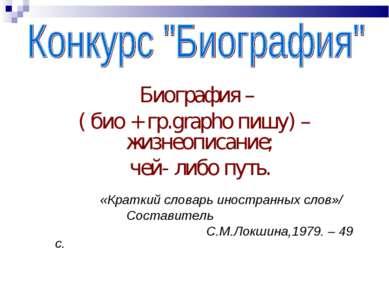 Биография – ( био + гр.grapho пишу) – жизнеописание; чей- либо путь. «Краткий...