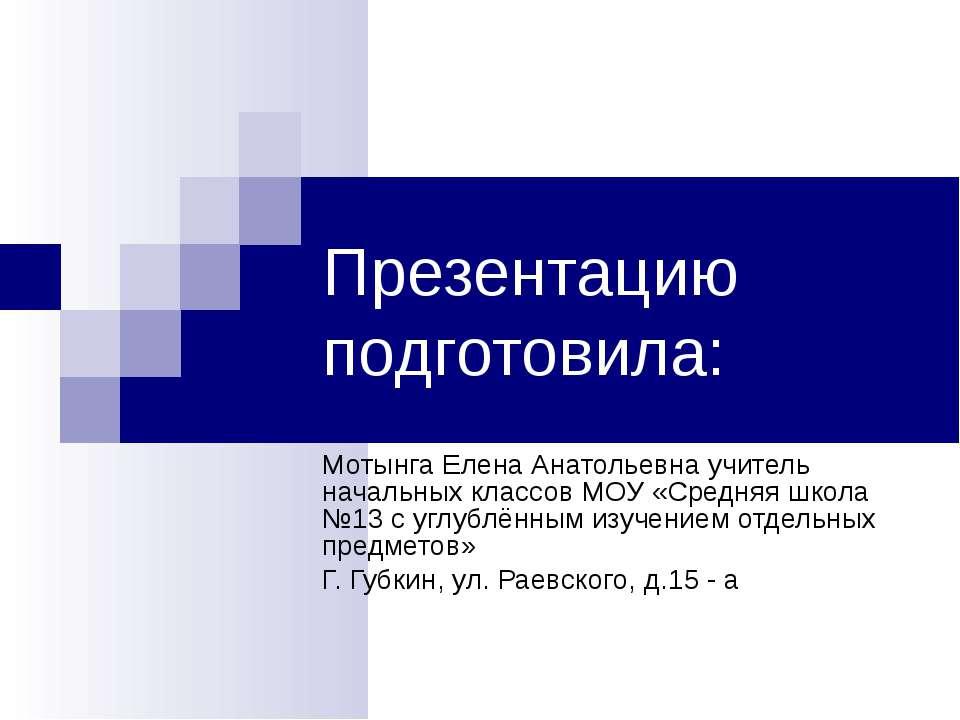 Презентацию подготовила: Мотынга Елена Анатольевна учитель начальных классов ...