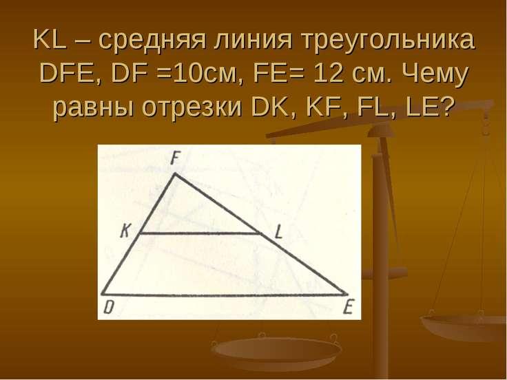 KL – средняя линия треугольника DFE, DF =10см, FE= 12 см. Чему равны отрезки ...