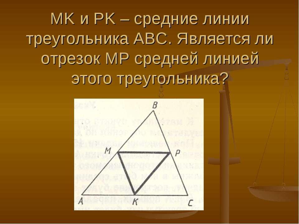 MK и PK – средние линии треугольника АВС. Является ли отрезок МР средней лини...