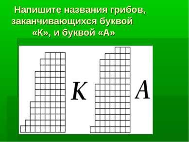 Напишите названия грибов, заканчивающихся буквой «К», и буквой «А»