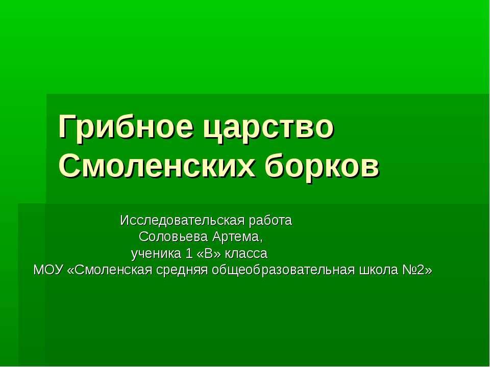 Грибное царство Смоленских борков Исследовательская работа Соловьева Артема, ...