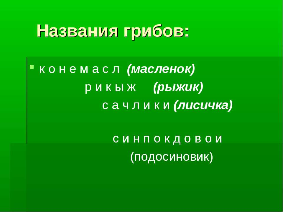 Названия грибов: к о н е м а с л (масленок) р и к ы ж (рыжик) с а ч л и к и (...