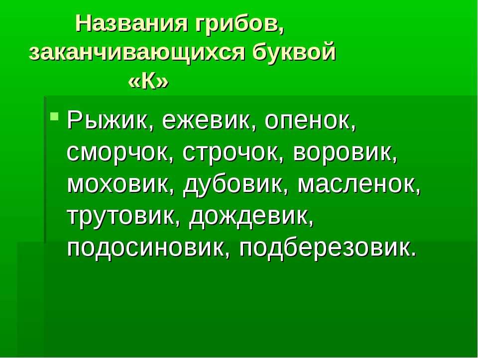 Названия грибов, заканчивающихся буквой «К» Рыжик, ежевик, опенок, сморчок, с...