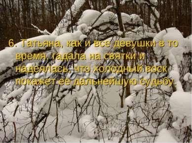 6. Татьяна, как и все девушки в то время, гадала на святки и надеялась, что х...