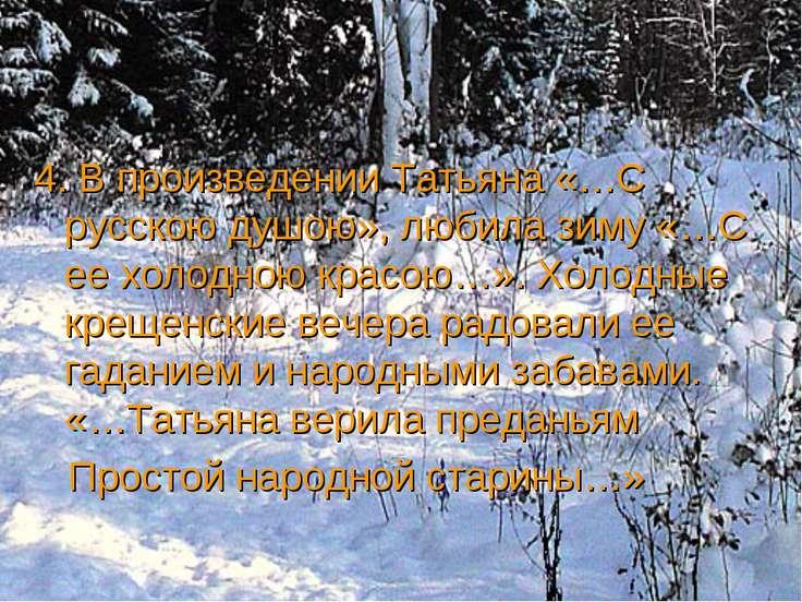 4. В произведении Татьяна «…С русскою душою», любила зиму «…С ее холодною кра...