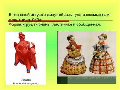 В глиняной игрушке живут образы, уже знакомые нам: конь, птица, баба. Форма и...