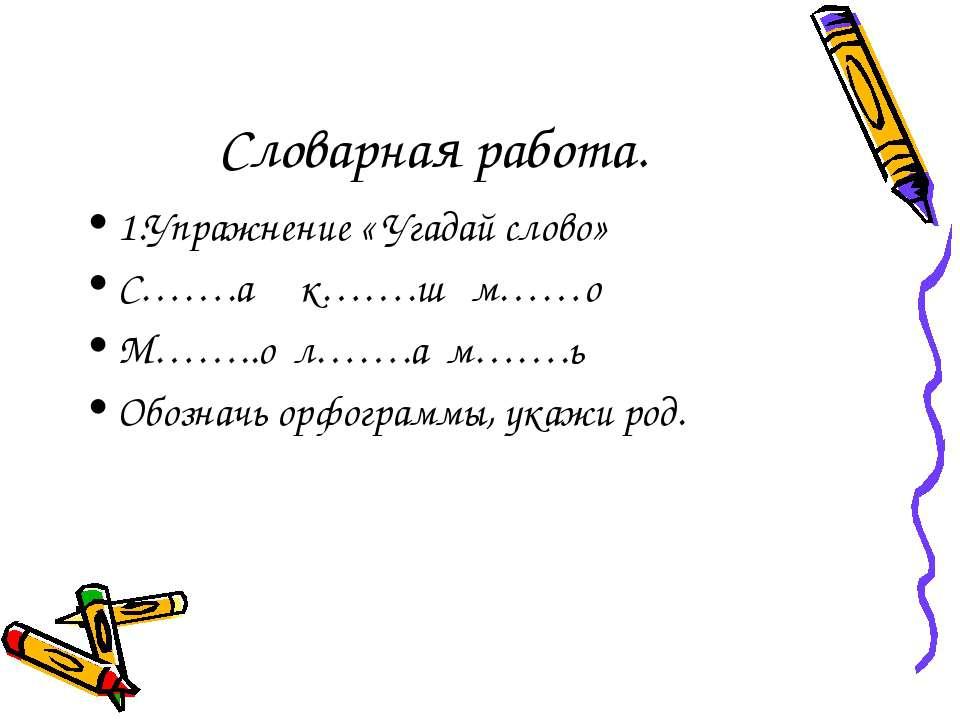 Словарная работа. 1.Упражнение « Угадай слово» С…….а к…….ш м……о М……..о л…….а ...