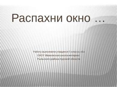 Распахни окно … Работу выполнили учащиеся 5 класса «Б» ОКОУ Ивановская школа-...