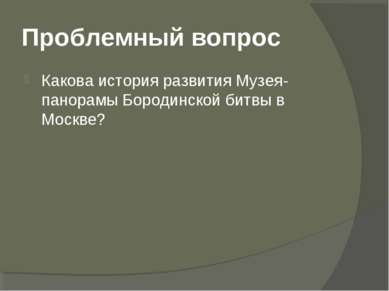 Проблемный вопрос Какова история развития Музея-панорамы Бородинской битвы в ...