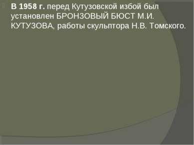 В 1958 г. перед Кутузовской избой был установлен БРОНЗОВЫЙ БЮСТ М.И. КУТУЗОВА...