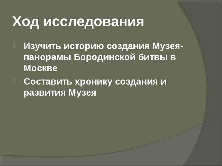 Ход исследования Изучить историю создания Музея-панорамы Бородинской битвы в ...