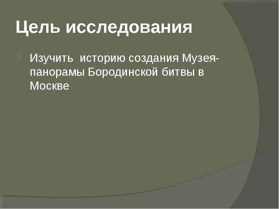 Цель исследования Изучить историю создания Музея-панорамы Бородинской битвы в...