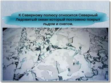 К Северному полюсу относится Северный Ледовитый океан который постоянно покры...