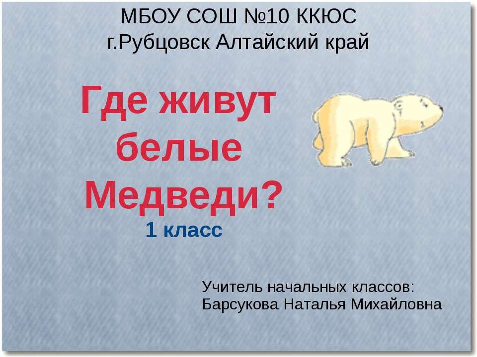 МБОУ СОШ №10 ККЮС г.Рубцовск Алтайский край Где живут белые Медведи? 1 класс ...