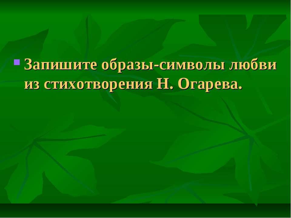 Запишите образы-символы любви из стихотворения Н. Огарева.