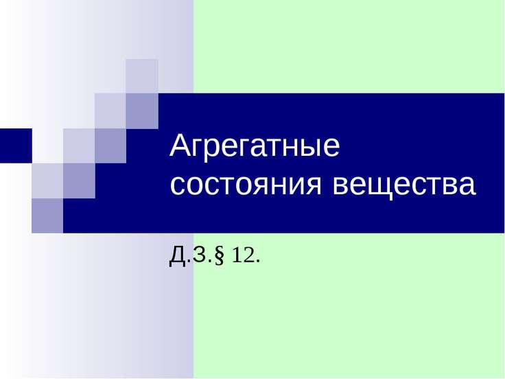 Агрегатные состояния вещества Д.З.§ 12.