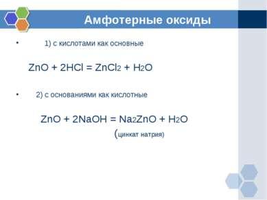 Амфотерные оксиды 1) с кислотами как основные ZnO + 2HCl = ZnCl2 + H2O 2) с о...
