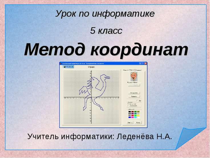 Метод координат Учитель информатики: Леденёва Н.А. Урок по информатике 5 класс