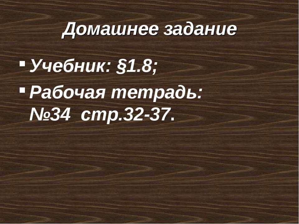 Домашнее задание Учебник: §1.8; Рабочая тетрадь: №34 стр.32-37.