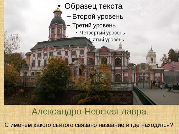 Александро-Невская лавра. С именем какого святого связано название и где нахо...