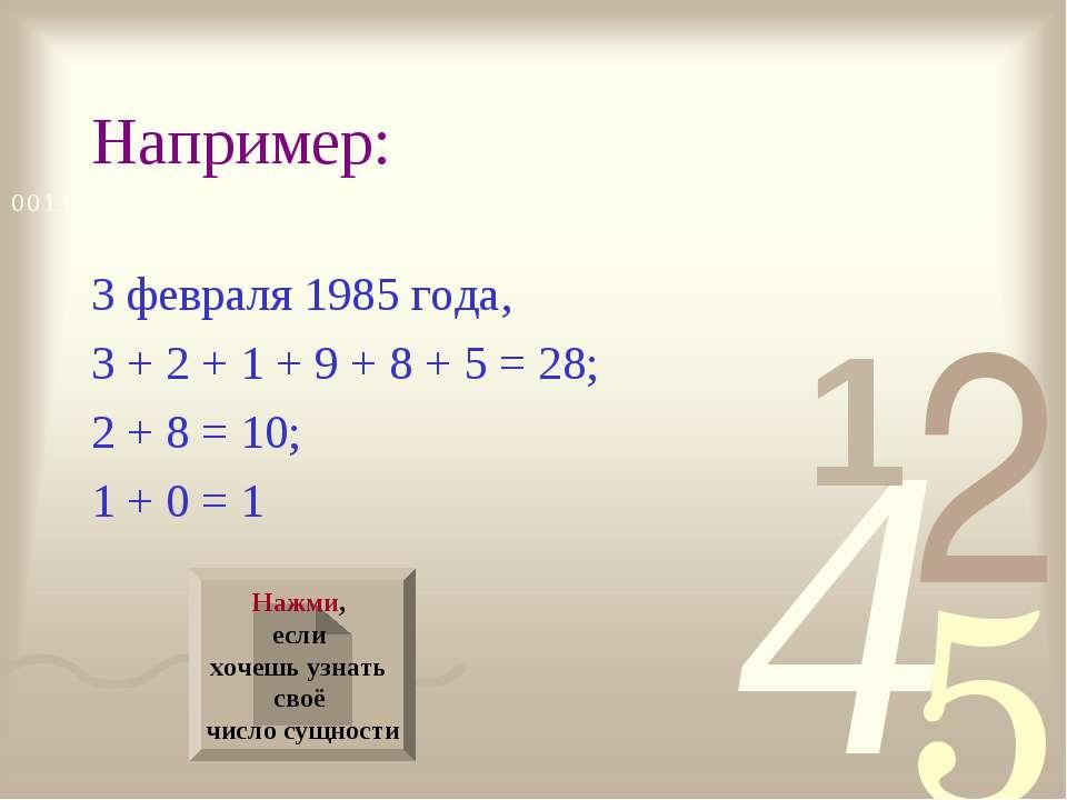 Например: 3 февраля 1985 года, 3 + 2 + 1 + 9 + 8 + 5 = 28; 2 + 8 = 10; 1 + 0 ...
