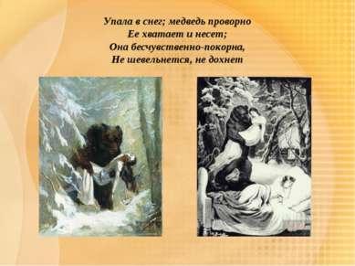 Упала в снег; медведь проворно Ее хватает и несет; Она бесчувственно-покорна,...