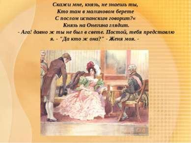 Скажи мне, князь, не знаешь ты, Кто там в малиновом берете С послом испанским...