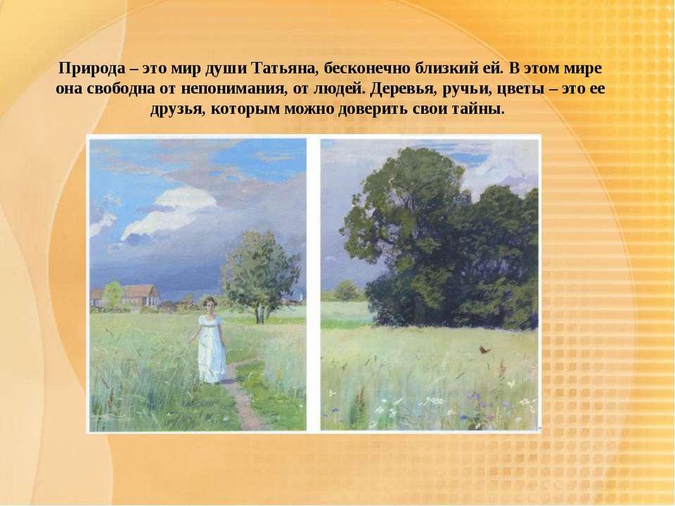 Природа – это мир души Татьяна, бесконечно близкий ей. В этом мире она свобод...