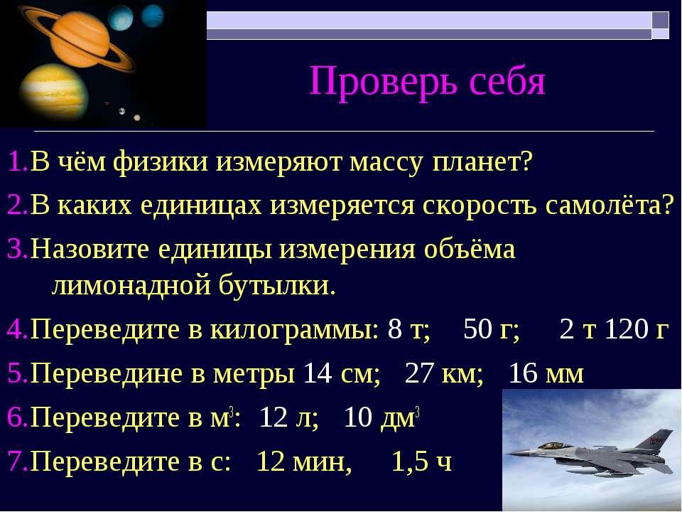 Проверь себя 1.В чём физики измеряют массу планет? 2.В каких единицах измеряе...